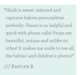 Heidi is sweet, talented and captures babies personalities perfectly. Shaun is so helpful and quick with phone calls! Props are beautiful, unique and unlike no other! It makes me smile to see all the babies' and children's photos!