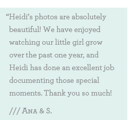 Heidi's photos are absolutely beautiful! We have enjoyed watching our little girl grow over the past one year, and Heidi has done an excellent job documenting those special moments. Thanks so much Heidi!""