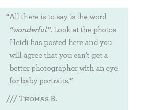 "All there is to say is the word ""wonderful"". Look at the photos Heidi has posted here and you will agree that you can't get a better photographer with an eye for baby portraits."""