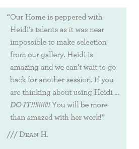 Our Home is peppered with Heidi's talents as it was near impossible to make selection from our gallery. Heidi is amazing and we can't wait to go back for another session. If you are thinking about using Heidi … DO IT!!!!!!!!!! You will be more than amazed with her work!